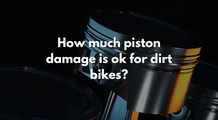 How much piston damage is ok for dirt bikes?
